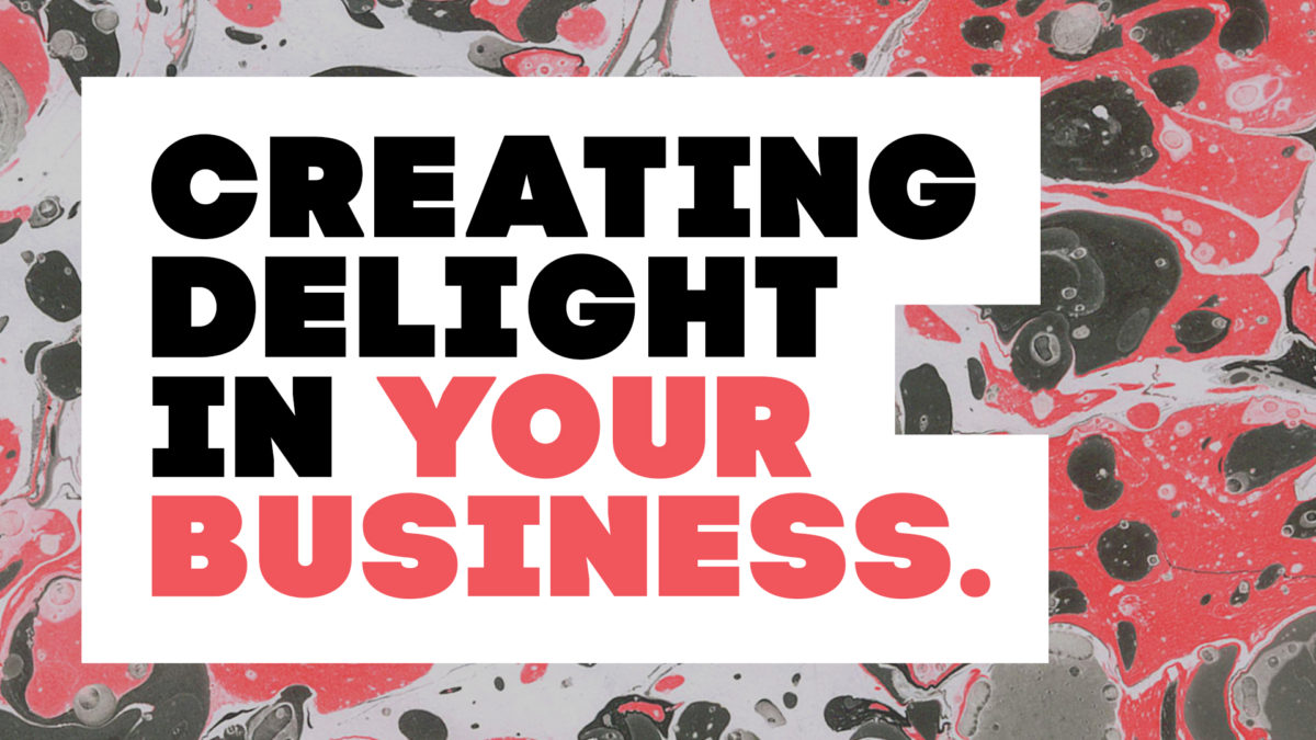 Creating Delight, Three Tips for Creating Delight in Your Business